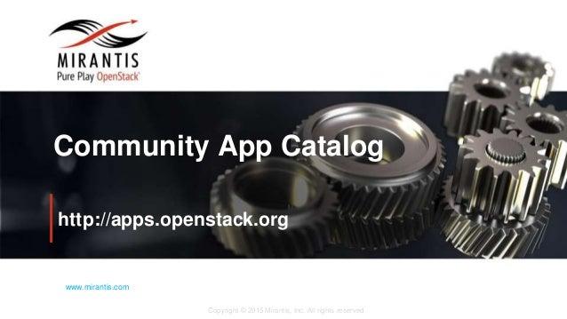 Copyright © 2015 Mirantis, Inc. All rights reserved www.mirantis.com Community App Catalog http://apps.openstack.org
