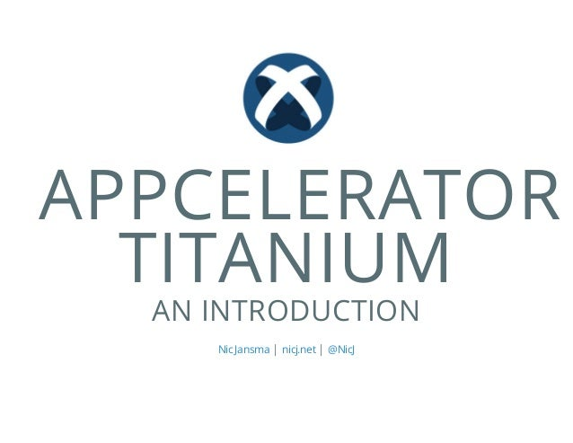 APPCELERATOR TITANIUM AN INTRODUCTION | |Nic Jansma nicj.net @NicJ
