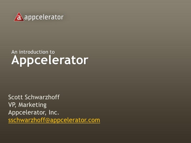 An introduction to  Appcelerator  Scott Schwarzhoff VP, Marketing Appcelerator, Inc. sschwarzhoff@appcelerator.com