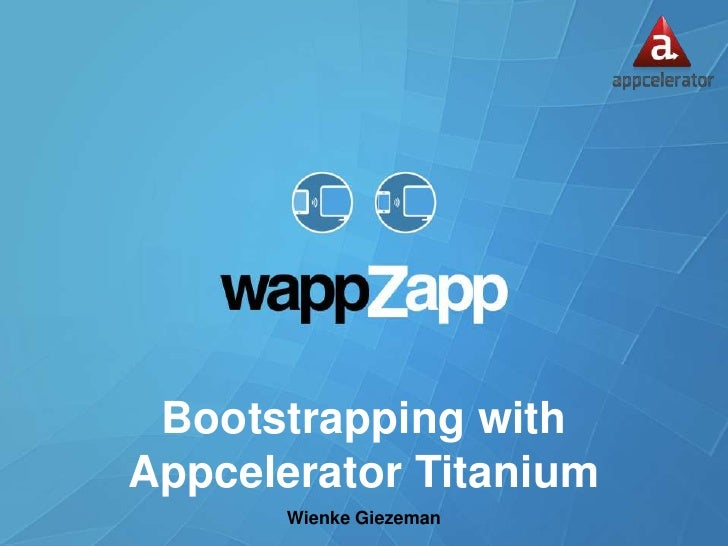Bootstrapping withAppcelerator Titanium       Wienke Giezeman