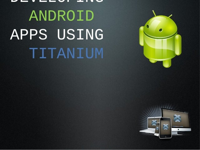 DEVELOPING  ANDROIDAPPS USING  TITANIUM