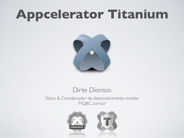 Sócio & Coordenador de desenvolvimento mobile MQBC.com.br Dirlei Dionísio Appcelerator Titanium