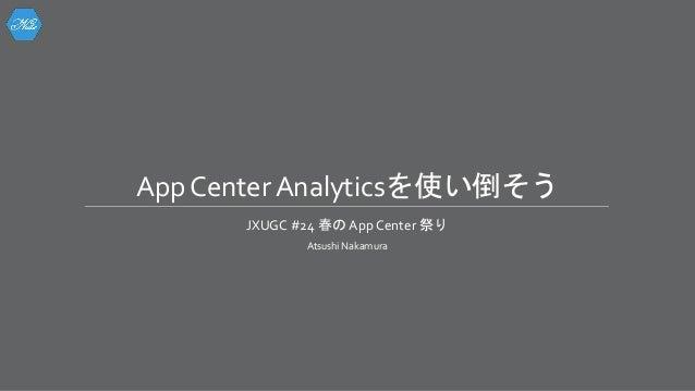 App Center Analyticsを使い倒そう JXUGC #24 春の App Center 祭り Atsushi Nakamura