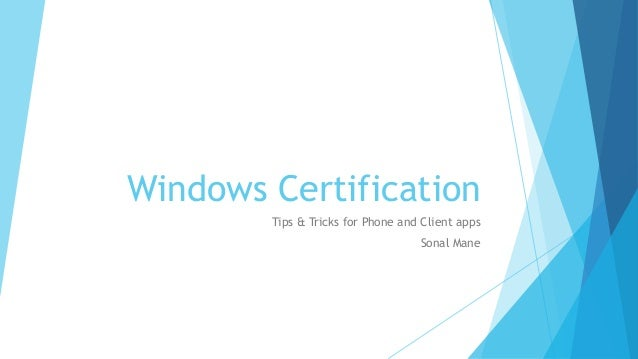 Windows Certification Tips & Tricks for Phone and Client apps Sonal Mane