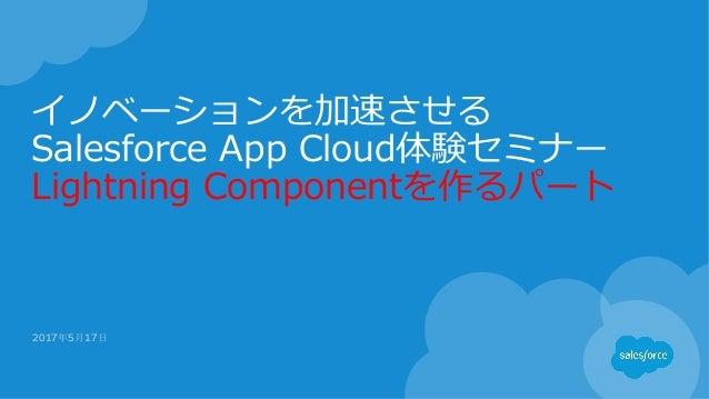 イノベーションを加速させる Salesforce App Cloud体験セミナー Lightning Componentを作るパート 2017年5月17日