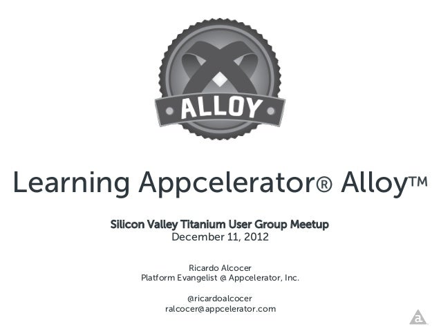 Learning Appcelerator® Alloy™      Silicon Valley Titanium User Group Meetup                   December 11, 2012          ...