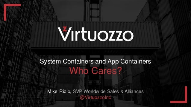 ф ` = х ъ ж э 1 System Containers and App Containers Who Cares? Mike Riolo, SVP Worldwide Sales & Alliances @VirtuozzoInc