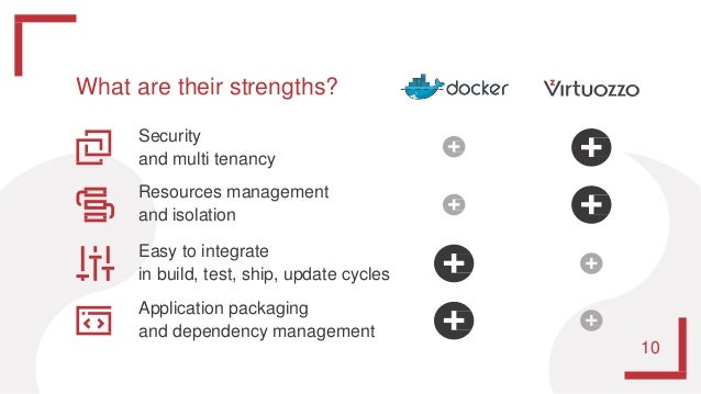 What are their strengths? Security and multi tenancy Resources management and isolation Easy to integrate in build, test, ...