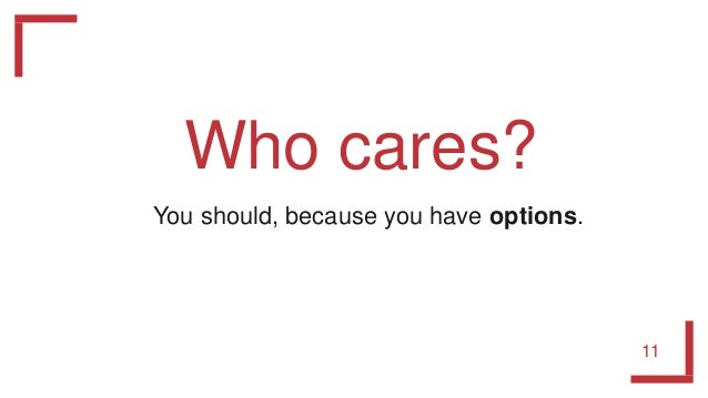 Who cares? 11 You should, because you have options.