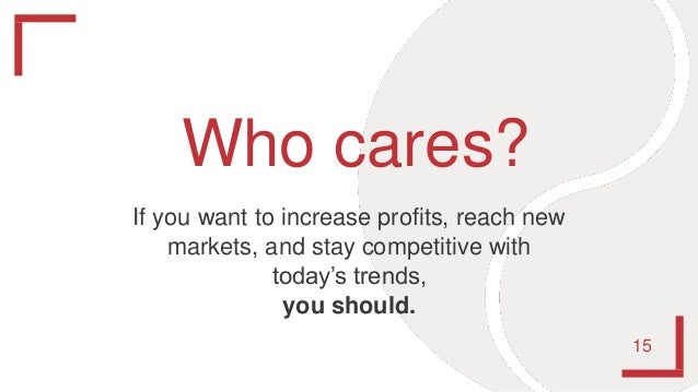 Who cares? 15 If you want to increase profits, reach new markets, and stay competitive with today's trends, you should.