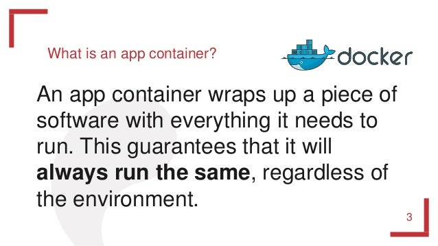 What is an app container? 3 An app container wraps up a piece of software with everything it needs to run. This guarantees...