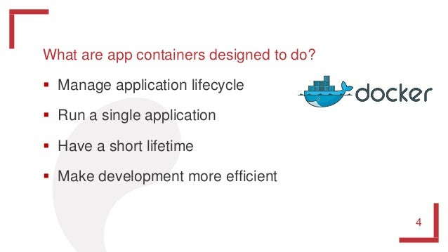 What are app containers designed to do?  Manage application lifecycle  Run a single application  Have a short lifetime ...