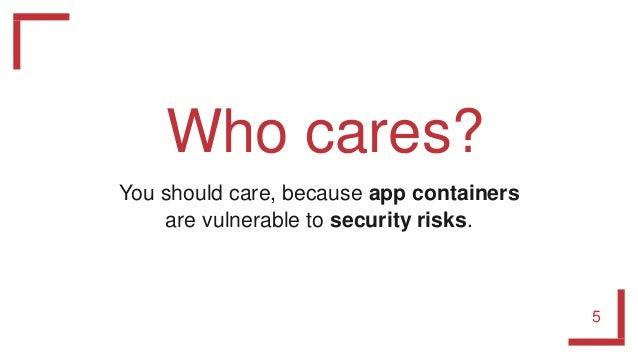 Who cares? 5 You should care, because app containers are vulnerable to security risks.