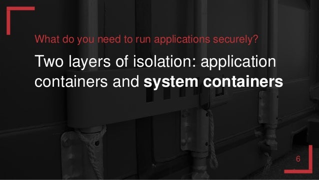 What do you need to run applications securely? Two layers of isolation: application containers and system containers 6