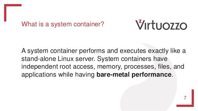 7 What is a system container? A system container performs and executes exactly like a stand-alone Linux server. System con...