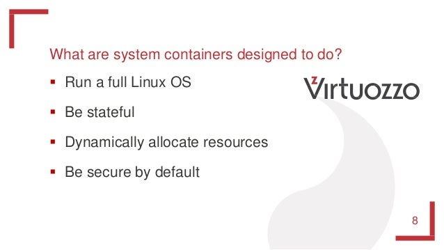 What are system containers designed to do?  Run a full Linux OS  Be stateful  Dynamically allocate resources  Be secur...