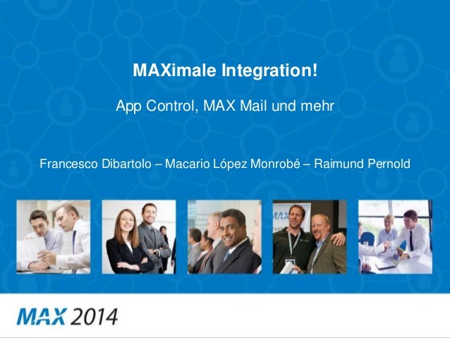 MAXimale Integration!  App Control, MAX Mail und mehr  Francesco Dibartolo – Macario López Monrobé – Raimund Pernold