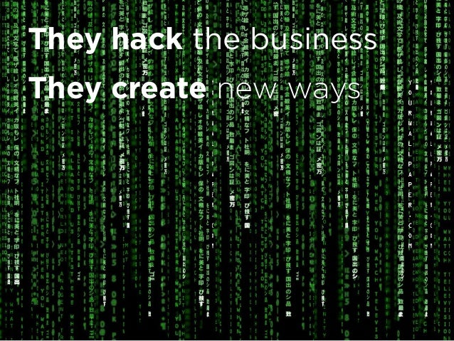 They are Growth Hackers They hack the business They create new ways They disrupt the system