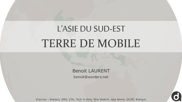 L'ASIE DU SUD-EST TERRE DE MOBILE Sources : Nielsen, ONU, CIA, Tech in Asia, Pew Search, App Annie, OCDE, Banque Benoit LA...