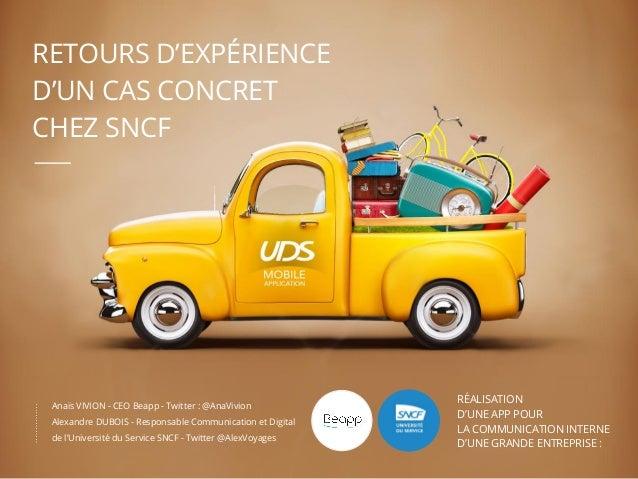 RETOURS D'EXPÉRIENCE D'UN CAS CONCRET CHEZ SNCF Anaïs VIVION - CEO Beapp - Twitter : @AnaVivion Alexandre DUBOIS - Respons...
