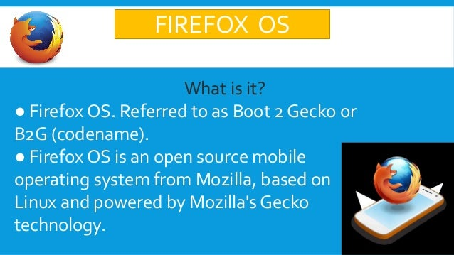 FIREFOX OS What is it? ● Firefox OS. Referred to as Boot 2 Gecko or B2G (codename). ● Firefox OS is an open source mobile ...