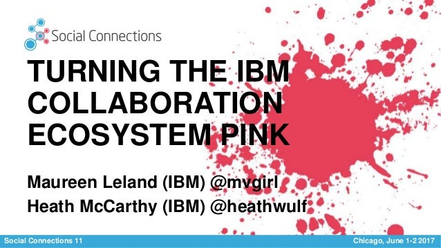 Social Connections 11 Chicago, June 1-2 2017 TURNING THE IBM COLLABORATION ECOSYSTEM PINK Maureen Leland (IBM) @mvgirl Hea...