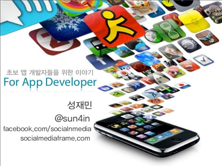 초보 앱 개발자들을 위한 이야기For App Developer                성재민              @sun4infacebook.com/socialnmedia     socialmediaframe.com