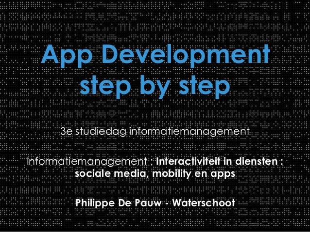 App Development step by step 3e studiedag informatiemanagement Informatiemanagement : Interactiviteit in diensten : social...