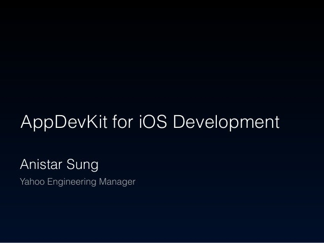AppDevKit for iOS Development Anistar Sung Yahoo Engineering Manager