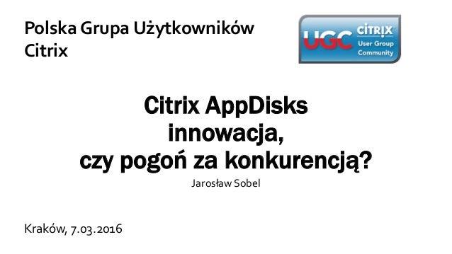 Citrix AppDisks innowacja, czy pogoń za konkurencją? Jarosław Sobel Polska Grupa Użytkowników Citrix Kraków, 7.03.2016