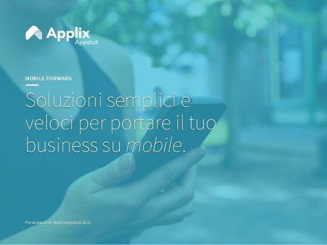 MOBILE FORWARD Soluzioni semplici e veloci per portare il tuo business su mobile. Presentazione Applix Appdoit 2015