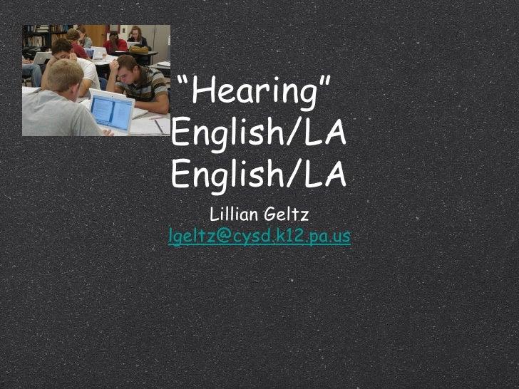 """"""" Hearing""""  English/LA English/LA <ul><li>Lillian Geltz </li></ul><ul><li>[email_address] </li></ul>"""