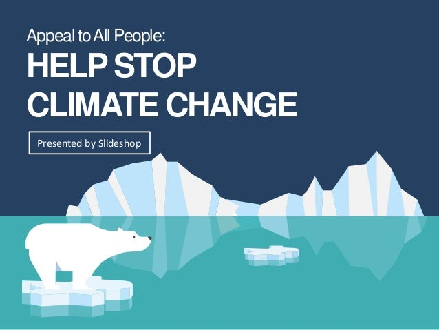 Appeal toAll People: HELPSTOP CLIMATE CHANGE Presented by Slideshop