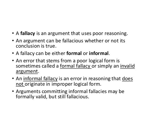 informal fallacies Informal fallacies – arguments that are fallacious for reasons other than structural (formal) flaws and which usually require examination of the argument's content.