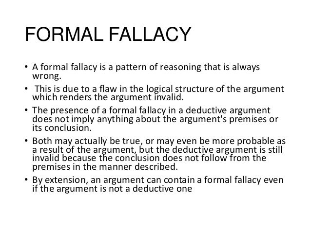 a review of informal fallacies E thanks for continuing in this discussion of critical thinking and the most common informal fallacies recall that informal fallacies occur when we are making arguments using inductive reasoning where the conclusion does not necessarily follow from the premises because some new information is implied.