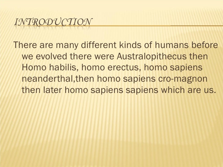 <ul><li>There are many different kinds of humans before we evolved there were Australopithecus then Homo habilis, homo ere...