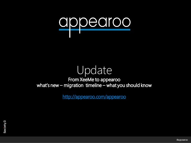 © Copyright Society3 – appearoo 2014  #appearoo  Update From XeeMe to appearoo what's new – migration timeline – what you ...