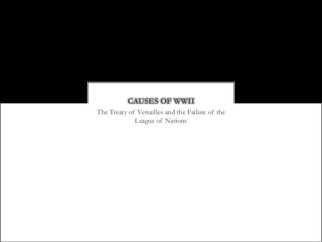 CAUSES OF WWIIThe Treaty of Versailles and the Failure of the             League of Nations