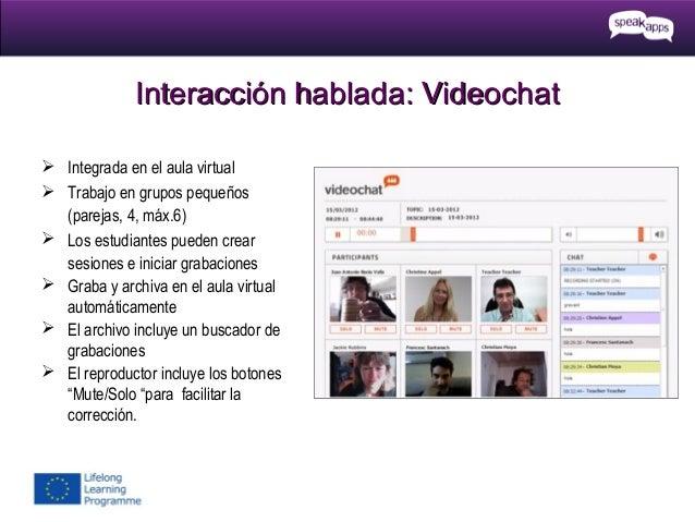 Interacción hablada: Videochat  Integrada en el aula virtual  Trabajo en grupos pequeños (parejas, 4, máx.6)  Los estud...