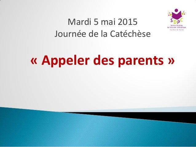 Mardi 5 mai 2015 Journée de la Catéchèse « Appeler des parents »