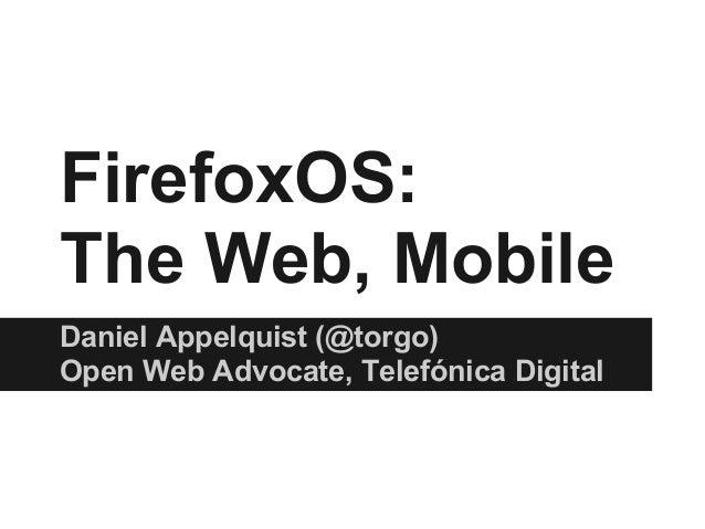 FirefoxOS: The Web, Mobile Daniel Appelquist (@torgo) Open Web Advocate, Telefónica Digital