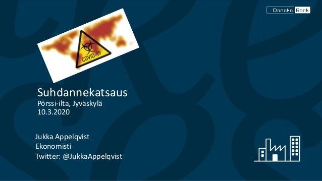 Jukka Appelqvist Ekonomisti Twitter: @JukkaAppelqvist Suhdannekatsaus Pörssi-ilta, Jyväskylä 10.3.2020