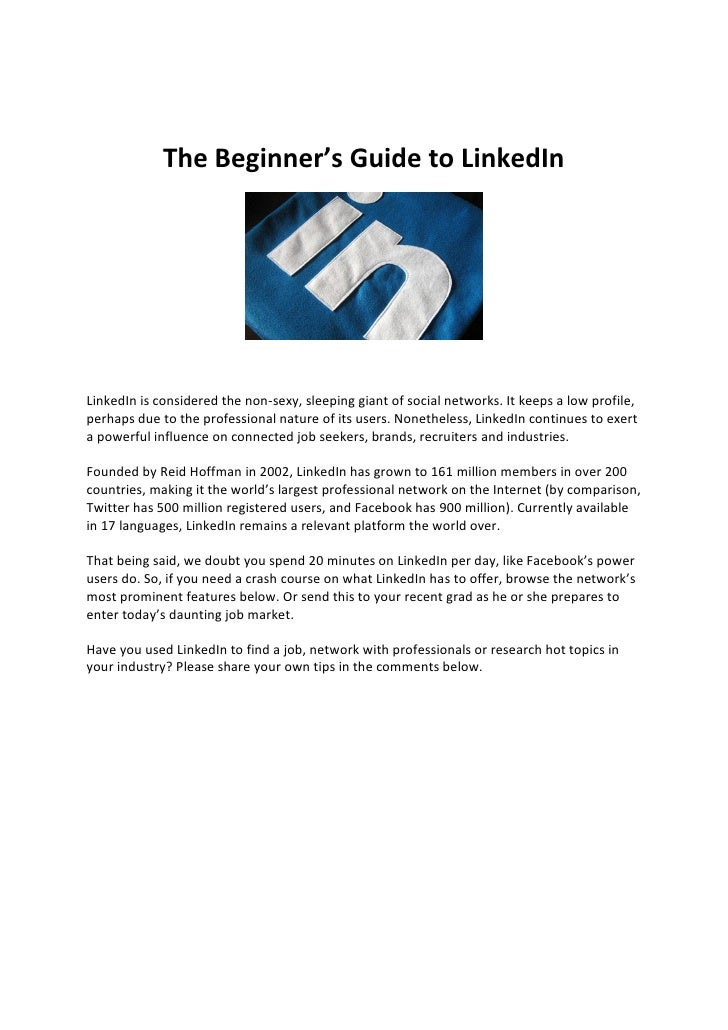The Beginner's Guide to LinkedInLinkedIn is considered the non-sexy, sleeping giant of social networks. It keeps a low pro...