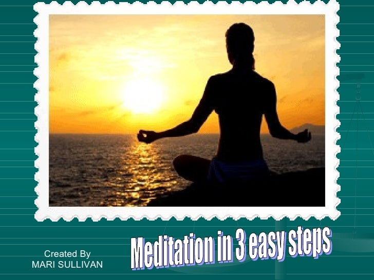 Meditation in 4 easy steps Meditation in 3 easy steps Created By MARI SULLIVAN