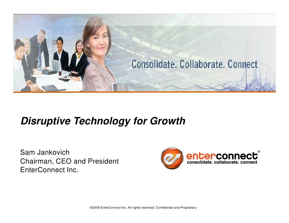 Disruptive Technology for Growth  Sam Jankovich Chairman, CEO and President EnterConnect Inc.                       ©2008 ...