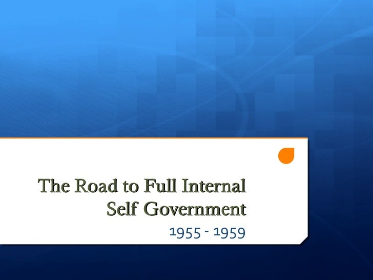 The Road to Full Internal       Self Government               1955 - 1959