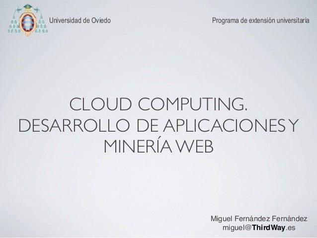 CLOUD COMPUTING. DESARROLLO DE APLICACIONESY MINERÍA WEB Programa de extensión universitariaUniversidad de Oviedo Miguel F...