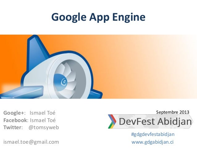 Google App Engine Google+: Ismael Toé Facebook: Ismael Toé Twitter: @tomsyweb ismael.toe@gmail.com www.gdgabidjan.ci #gdgd...