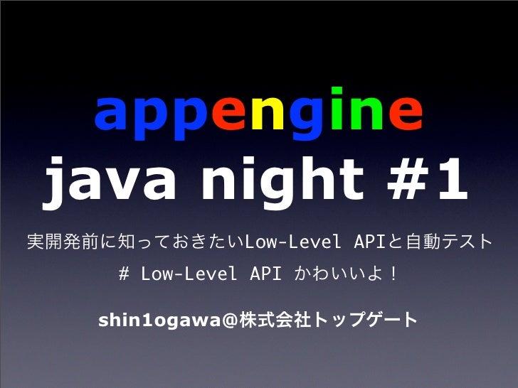 appengine java night #1                Low-Level API   # Low-Level API   shin1ogawa@
