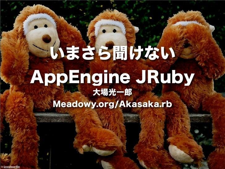 いまさら聞けない                  AppEngine JRuby                          大場光一郎                    Meadowy.org/Akasaka.rb(c)josep...